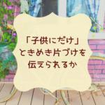 「子供にだけ」ときめき片づけを伝えられるか | 片コンハンナ  大阪