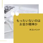 もったいないのはお金か精神か | こんまり流片づけコンサルタント 大阪