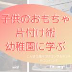 子供のおもちゃ片付け術 幼稚園に学ぶ | こんまり流片づけコンサルタント 大阪