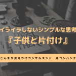 イライラしないシンプルな思考『子供と片付け』 | こんまり流 大阪