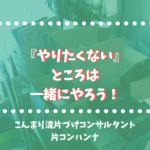 『やりたくない』ところは一緒にやろう!|片コンハンナ 大阪