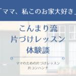 こんまり流片づけレッスン体験談「ママ、私このお家大好き」| 片コンハンナ 大阪