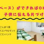 〈ベース〉ができればOK!子供に伝える片づけ |  こんまり流片コンハンナ 大阪