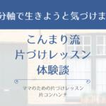 こんまり流片づけレッスン体験談『自分軸で生きよう』| 片コンハンナ 大阪