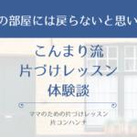 こんまり流片づけレッスン体験談「以前の部屋には戻らないと思います。」【大阪】