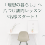 「理想の暮らしへ」片づけ訪問レッスン3名様スタート!|片コンハンナ 大阪