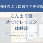 こんまり流片づけレッスン体験談「別荘のように暮らすを実現」【大阪】