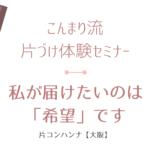 【片づけセミナー】届けたいのは「希望」です | 片コンハンナ【大阪】