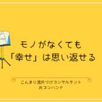 モノがなくても「幸せ」は思い返せる | こんまり流  片コンハンナ 大阪