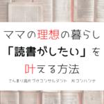 ママの理想の暮らし「読書がしたい」を叶える方法 | こんまり流片づけ【大阪】